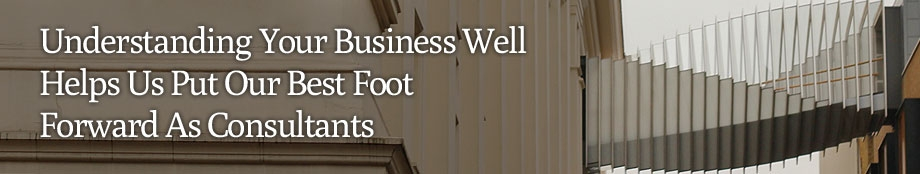 Understanding your business well helps us put our best foot forward as consultants